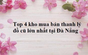 Top 4 kho mua bán thanh lý đồ cũ lớn nhất tại Đà Nẵng